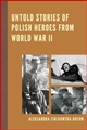 UNTOLD STORIES OF POLISH HEROES<BR>FROM WORLD WAR II