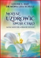 MOZESZ UZDROWIC SWOJE CIALO <br>(All Is Well: Heal Your Body with Medicine, Affirmations, and Intuition)