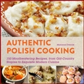 AUTHENTIC POLISH COOKING: 20 Mouthwatering Recipes, from Old-Country Staples to Exquisite Modern Cuisine