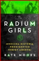 THE RADIUM GIRLS Mroczna historia promiennych kobiet Ameryki <br> (The Radium Girls: The Dark Story of America's Shining Women)
