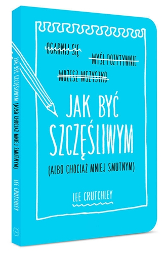 JAK BYC SZCZESLIWYM (albo chociaz mniej smutnym)<br>(How to Be Happy (or at Least  Less Sad)