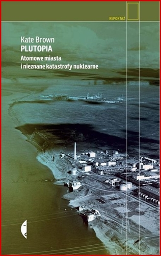 PLUTOPIA Atomowe miasta i nieznane katastrofy nuklearne (Plutopia: Nuclear Families, Atomic Cities, and the Great Soviet and American Plutonium Disasters)