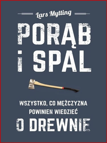 PORAB I SPAL Wszystko co mezczyzna powinien wiedziec o drewnie <br>(Norwegian Wood: Chopping Stacking and Drying Wood the Scandinavian Way)