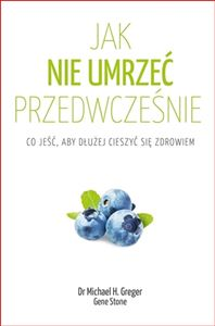 JAK NIE UMRZEC PRZEDWCZESNIE<br>(How Not To Die. Discover the Foods Scientifically Proven To Prevent and Reverse Disease)