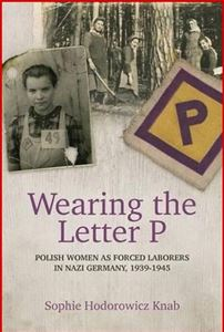 WEARING THE LETTER P: Polish Women as Forced Laborers in Nazi Germany, 1939-1945